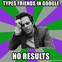 Forever Alone Bruce - TYPES FRIENDS IN GOOGLE NO RESULTS