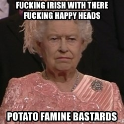 the queen olympics - FUCKING IRISH WITH THERE FUCKING HAPPY HEADS POTATO FAMINE BASTARDS