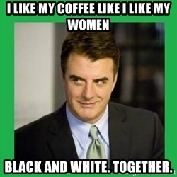 Mr.Big - I like my coffee like I like my women Black and white. Together.
