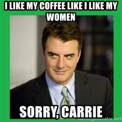 Mr.Big - I like my coffee like I like my women Sorry, Carrie