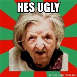 Crazy Old Lady - HES UGLY