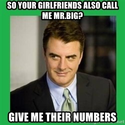 Mr.Big - So your girlfriends also call me mr.Big? Give me their numbers