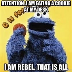 cookie monster  - attention..i am eating a cookie at my desk i am rebel. that is all