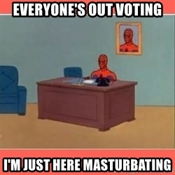 Masturbating Spider-Man - everyone's out voting I'm just here masturbating
