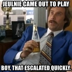well that escalated quickly  - Jeulnie came out to play Boy, that escalated quickly.