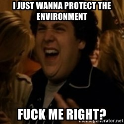 Jonah Hill - I JUST WANNA PROTECT THE ENVIRONMENT  FUCK ME RIGHT?