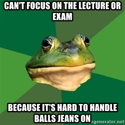 Foul Bachelor Frog - Can't focus on the lecture or exam because it's hard to handle balls jeans on