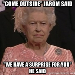 "the queen olympics - ""COME OUTSIDE"" JAROM SAID ""WE HAVE A SURPRISE FOR YOU"" HE SAID"