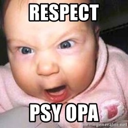 baby yelling - RESPECT PSY OPA