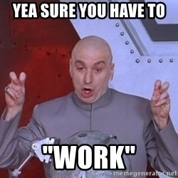"""Dr. Evil Air Quotes - Yea sure you have to  """"Work"""""""