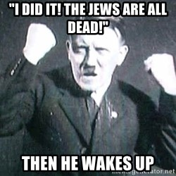 "Successful Hitler - ""I did it! the jews are all dead!"" then he wakes up"