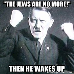 "Successful Hitler - ""the jews are no more!""  then he wakes up"