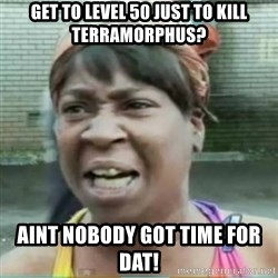 Sweet Brown Meme - GET TO LEVEL 50 JUST TO KILL TERRAMORPHUS? AINT NOBODY GOT TIME FOR DAT!