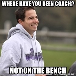 Empty Promises Coach - WHERE HAVE YOU BEEN COACH? NOT ON THE BENCH