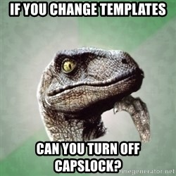 Philosoraptor - if you change templates CAN you TURN off CAPSlock?