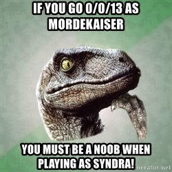 Philosoraptor - if you go 0/0/13 as mordekaiser you must be a noob when playing as syndra!