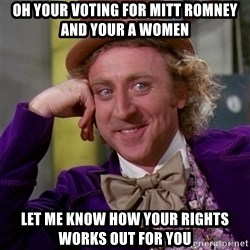 Willy Wonka - oh your voting for mitt romney and your a women let me know how your rights works out for you