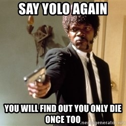 Samuel L Jackson - say yolo again you will find out you only die once too
