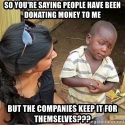 skeptical black kid - So you're saying people have been donating money to me but the companies keep it for themselves???