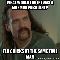 Lawrence - Office Space - What would I do if I was a MorMon president?  Ten chicks at the same time man