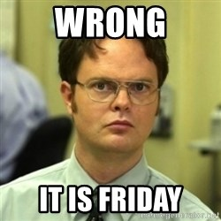wrong meme - wrong it is friday