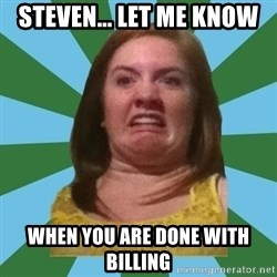 Disgusted Ginger - STEVEN... LET ME KNOW WHEN YOU ARE DONE WITH BILLING