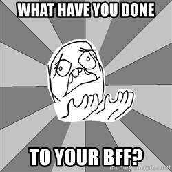 Whyyy??? - What have you done to your BFF?