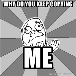 Whyyy??? - WHY DO YOU KEEP COPYING ME