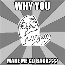 Whyyy??? - why you make me go back???