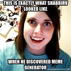 Overly Obsessed Girlfriend - THIS IS EXACTLY WHAT SHABBIRV LOOKED LIKE WHEN HE DISCOVERED MEME GENERATOR