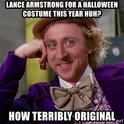 Willy Wonka - lance armstrong for a halloween costume this year huh? how terribly original