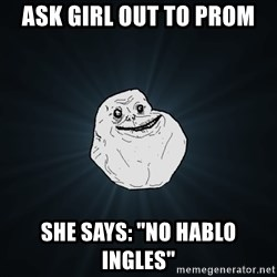 "Forever Alone - ask girl out to prom she says: ""no hablo ingles"""