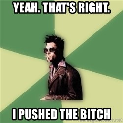 Tyler Durden - Yeah. That's right. I pushed the bitch