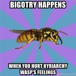 kyriarchy wasp - bigotry happens when you hurt kyriarchy wasp's feelings