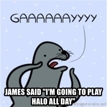"GAAAY - JAMES SAID ""I'M GOING TO PLAY HALO ALL DAY"""