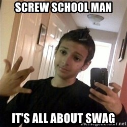 Thug life guy - Screw school man it's all about swag