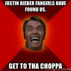 Angry Arnold - Justin bieber fangirlS have found us. get to tha CHOPPA