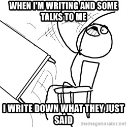 Desk Flip Rage Guy - when i'm writing and some talks to me I write down what they just said