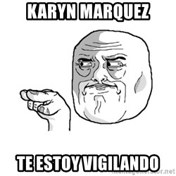 i'm watching you meme - KARYN MARQUEZ TE ESTOY VIGILANDO