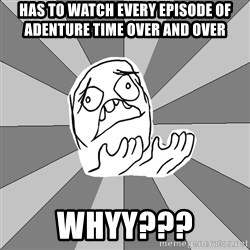 Whyyy??? - HAS TO WATCH EVERY EPISODE OF ADENTURE TIME OVER AND OVER WHYY???