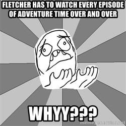 Whyyy??? - FLETCHER HAS TO WATCH EVERY EPISODE OF ADVENTURE TIME OVER AND OVER WHYY???