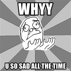 Whyyy??? - WHYY  U SO SAD ALL THE TIME