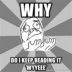 Whyyy??? - WHy do I keep reading it 'wyyeee'