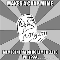 Whyyy??? - makes a crap meme memegenerator no leme delete WHY???
