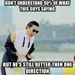 Gangnam Style - DON'T UNDERSTAND 90% OF WHAT THIS GUYS SAYING BUT HE'S STILL BETTER THEN ONE DIRECTION