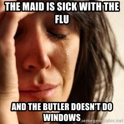 First World Problems - the maid is sick with the flu and the butler doesn't do windows