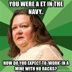 Dumb Whore Gina Rinehart - YOU WERE A ET IN THE NAVY.. HOW DO YOU EXPECT TO 'WORK' IN A MINE WITH NO RACKS?