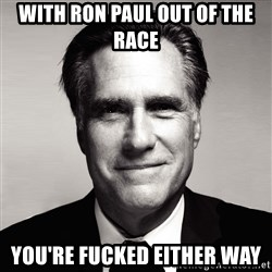 RomneyMakes.com - With ron paul out of the race you're fucked either way