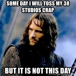 Not this day Aragorn - Some Day I Will toss my 38 Studios Crap But it is not this day