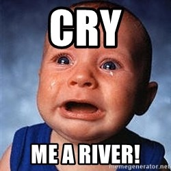 Cry - cry me a river!
